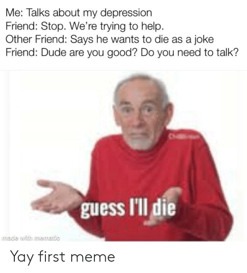Dude, Meme, and Depression: Me: Talks about my depression  Friend: Stop. We're trying to help  Other Friend: Says he wants to die as a joke  Friend: Dude are you good? Do you need to talk?  made with mematic Yay first meme