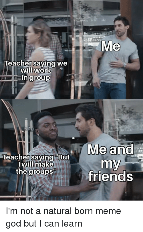 """Friends, God, and Meme: Me  Teacher saving we  ill work  in group  Me and  Teachersaying """"But  I will make  my  the groups  friends"""