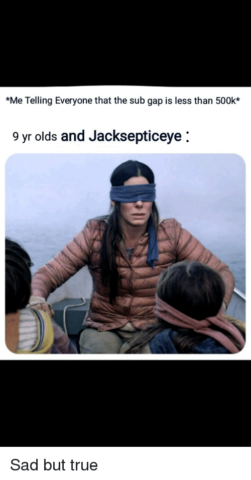 True, Sad, and Gap: *Me Telling Everyone that the sub gap is less than 500k*  9 yr olds and Jacksepticeye  0