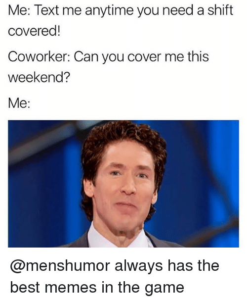 Memes, The Game, and Best: Me: Text me anytime you need a shift  covered!  Coworker: Can you cover me this  weekend?  Me: @menshumor always has the best memes in the game