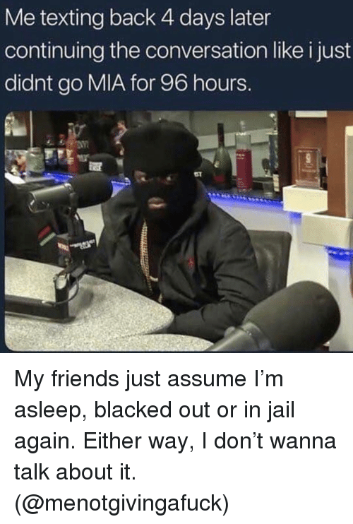 Friends, Jail, and Texting: Me texting back 4 days later  continuing the conversation like i just  didnt go MIA for 96 hours. My friends just assume I'm asleep, blacked out or in jail again. Either way, I don't wanna talk about it. (@menotgivingafuck)