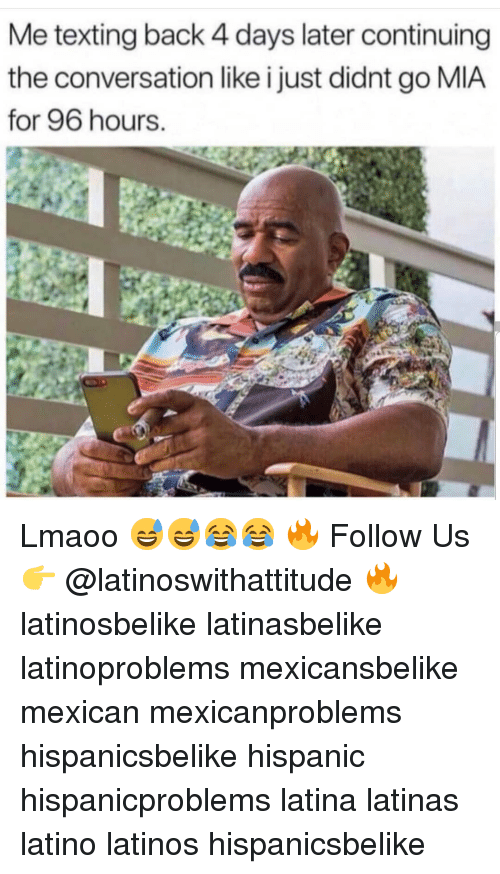 Latinos, Memes, and Texting: Me texting back 4 days later continuing  the conversation like i just didnt go MIA  for 96 hours. Lmaoo 😅😅😂😂 🔥 Follow Us 👉 @latinoswithattitude 🔥 latinosbelike latinasbelike latinoproblems mexicansbelike mexican mexicanproblems hispanicsbelike hispanic hispanicproblems latina latinas latino latinos hispanicsbelike