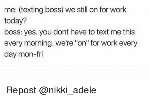 """Adele, Memes, and Texting: me: (texting boss) we still on for work  today?  boss: yes. you dont have to text me this  every morning. We're """"on"""" for work every  day mon-fri Repost @nikki_adele"""