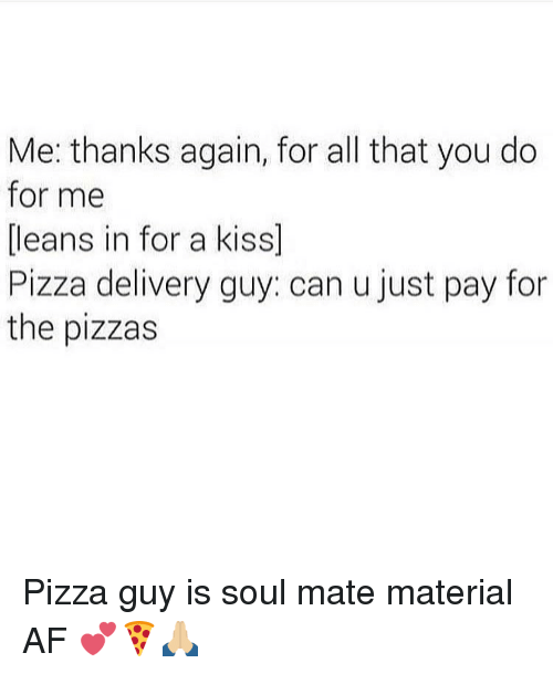 Lean, Memes, and Pizza: Me: thanks again, for all that you do  for me  leans in for a kiss  Pizza delivery guy: can u just pay for  the pizzas Pizza guy is soul mate material AF 💕🍕🙏🏼