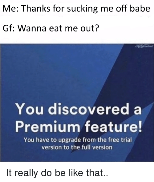 Be Like, Free, and Dank Memes: Me: Thanks for sucking me off babe  Gf: Wanna eat me out?  You discovered a  Premium feature!  You have to upgrade from the free trial  version to the full version
