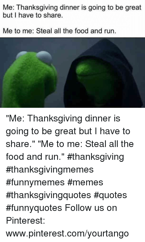 """Food, Memes, and Run: Me: Thanksgiving dinner is going to be great  but I have to share  Me to me: Steal all the food and run. """"Me: Thanksgiving dinner is going to be great but I have to share.""""  """"Me to me: Steal all the food and run."""" #thanksgiving #thanksgivingmemes #funnymemes #memes #thanksgivingquotes #quotes #funnyquotes Follow us on Pinterest: www.pinterest.com/yourtango"""