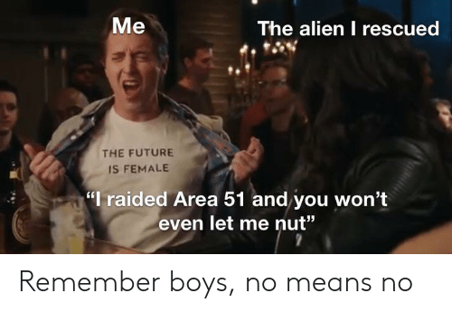 """Future, Alien, and Dank Memes: Me  The alien I rescued  THE FUTURE  IS FEMALE  I raided Area 51 and you won't  even let me nut"""" Remember boys, no means no"""