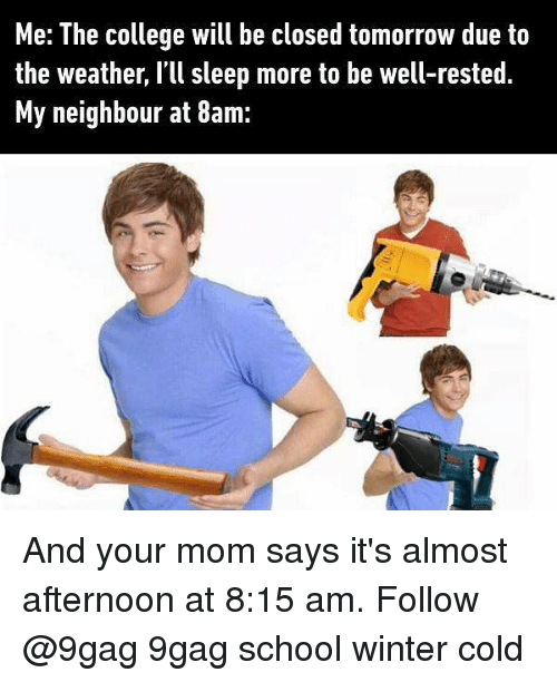 9gag, College, and Memes: Me: The college will be closed tomorrow due to  the weather, I'll sleep more to be well-rested.  My neighbour at 8am: And your mom says it's almost afternoon at 8:15 am. Follow @9gag 9gag school winter cold
