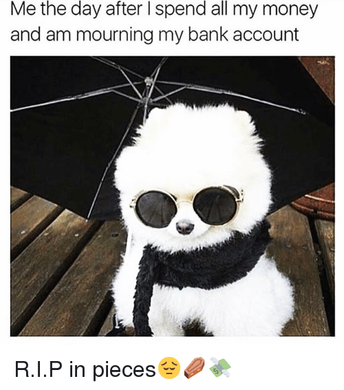 Funny, Money, and Bank: Me the day after l spend all my money  and am mourning my bank account R.I.P in pieces😔⚰️💸
