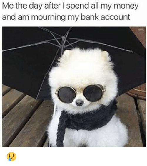 Memes, 🤖, and Account: Me the day after lspend all my money  and am mourning my bank account 😢