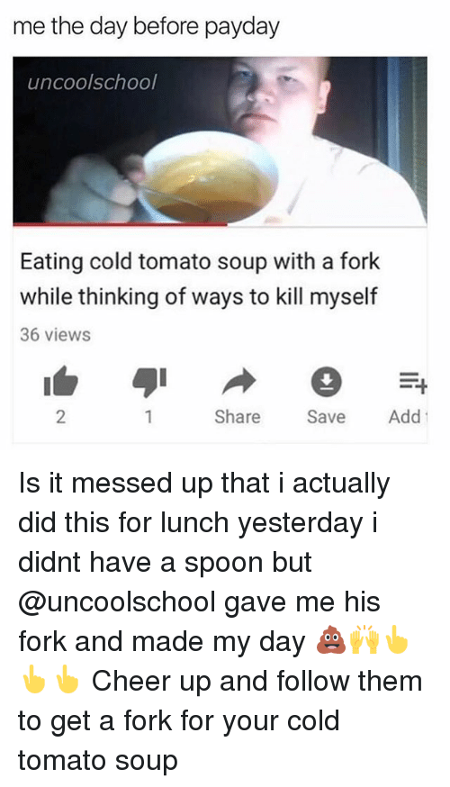Dank Memes, Cold, and Cheerfulness: me the day before payday  uncoolschool  Eating cold tomato soup with a fork  while thinking of ways to kill myself  36 views  2  Share Sve Add Is it messed up that i actually did this for lunch yesterday i didnt have a spoon but @uncoolschool gave me his fork and made my day 💩🙌👆👆👆 Cheer up and follow them to get a fork for your cold tomato soup