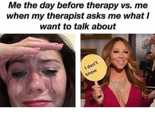 Asks, Day, and Therapy: Me the day before therapy vs. me  when my therapist asks me what I  want to talk about