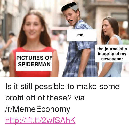"Http, Integrity, and Pictures: me  the journalistic  integrity of my  newspaper  PICTURES OF  SPIDERMAN <p>Is it still possible to make some profit off of these? via /r/MemeEconomy <a href=""http://ift.tt/2wfSAhK"">http://ift.tt/2wfSAhK</a></p>"