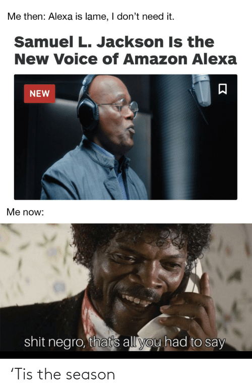 Amazon, Samuel L. Jackson, and Voice: Me then: Alexa is lame, I don't need it.  Samuel L. Jackson Is the  New Voice of Amazon Alexa  NEW  Me now:  shit negro, that's all you had to say 'Tis the season
