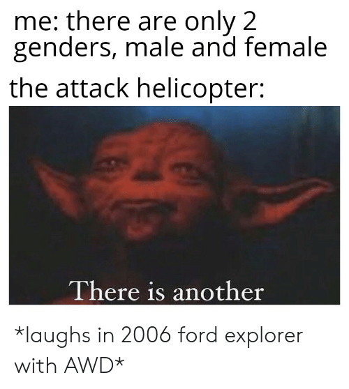 Reddit, Ford, and Ford Explorer: me: there are only 2  genders, male and female  the attack helicopter:  There is another *laughs in 2006 ford explorer with AWD*