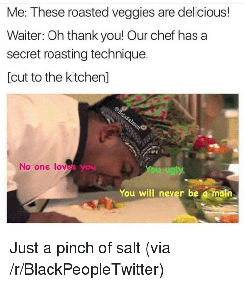 Blackpeopletwitter, Thank You, and Chef: Me: These roasted veggies are delicious!  Waiter: Oh thank you! Our chef has a  secret roasting technique.  [cut to the kitchen]  No one loves you  You will never be a main <p>Just a pinch of salt (via /r/BlackPeopleTwitter)</p>