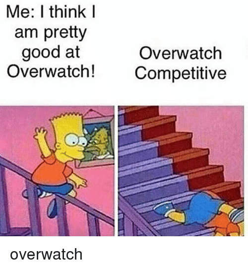 Memes, Good, and 🤖: Me: think I  am pretty  good at  Overwatch  Overwatch!  Competitive overwatch
