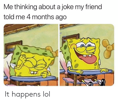 Funny, Lol, and Friend: Me thinking about a joke my friend  told me 4 months ago It happens lol