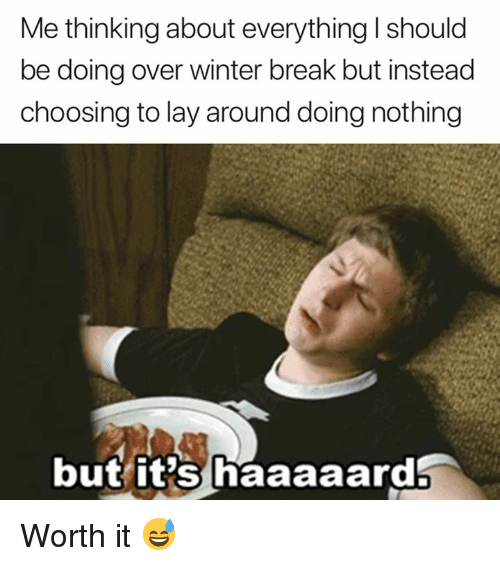 Winter, Break, and Thinking: Me thinking about everything I should  be doing over winter break but instead  choosing to lay around doing nothing  but it's haaaaard Worth it 😅