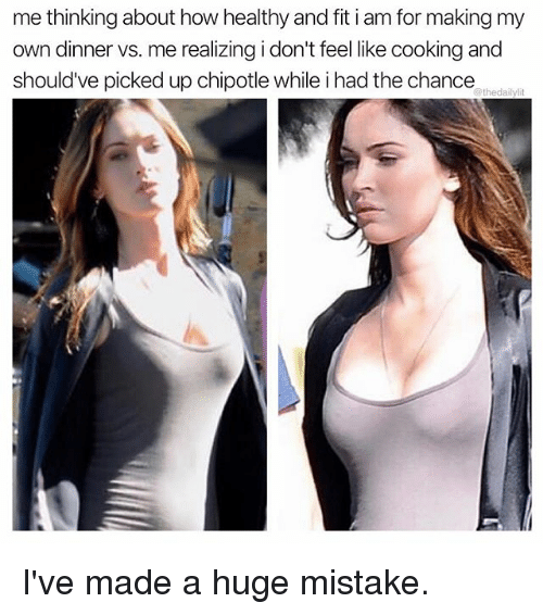 Chipotle, Memes, and 🤖: me thinking about how healthy and fit i am for making my  own dinner vs. me realizing i don't feel like cooking and  should've picked up chipotle while i had the chance I've made a huge mistake.
