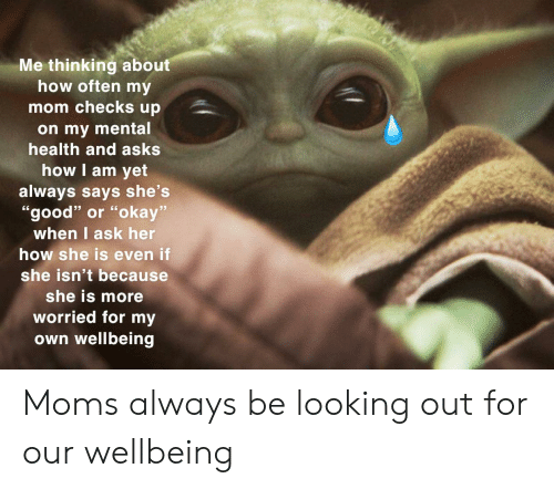 """Moms, Good, and Okay: Me thinking about  how often my  mom checks up  on my mental  health and asks  how I am yet  always says she's  """"good"""" or """"okay""""  when I ask her  how she is even if  she isn't because  she is more  worried for my  own wellbeing Moms always be looking out for our wellbeing"""
