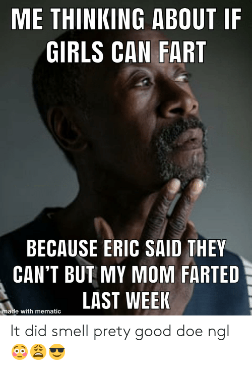 Doe, Girls, and Smell: ME THINKING ABOUT IF  GIRLS CAN FART  BECAUSE ERIC SAID THEY  CAN'T BUT MY MOM FARTED  LAST WEEK  made with mematic It did smell prety good doe ngl 😳😩😎