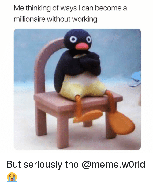 Funny, Meme, and Working: Me thinking of ways l can become a  millionaire without working  O 0 But seriously tho @meme.w0rld 😭