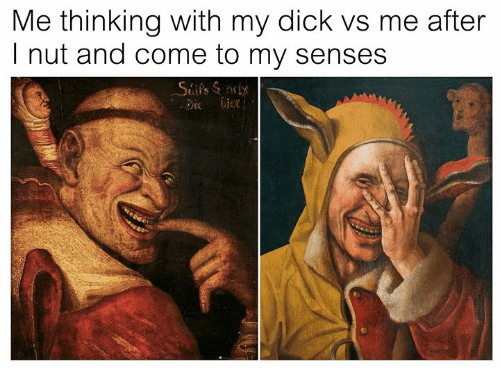 Dick, Classical Art, and Thinking: Me thinking with my dick vs me after  I nut and come to my senses