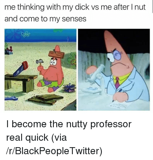 Blackpeopletwitter, Nutty Professor, and Dick: me thinking with my dick vs me after I nut  and come to my senses <p>I become the nutty professor real quick (via /r/BlackPeopleTwitter)</p>