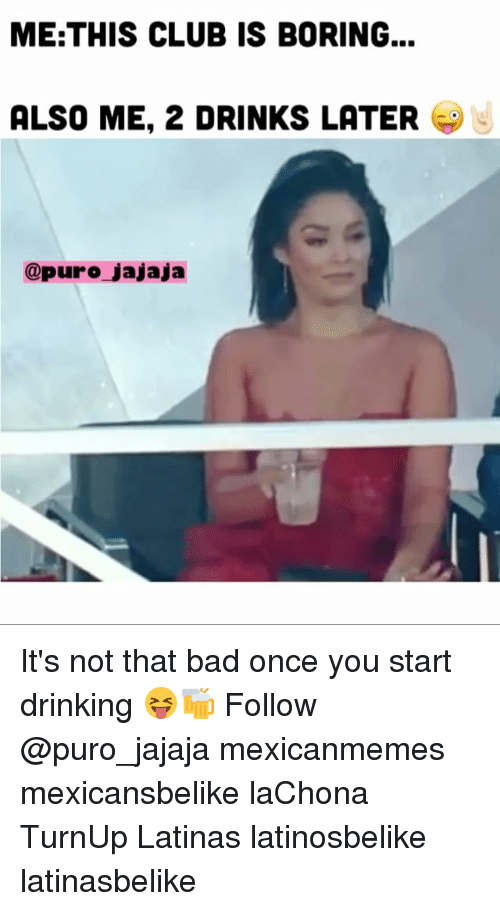 Bad, Club, and Drinking: ME:THIS CLUB IS BORING...  ALSO ME, 2 DRINKS LATER  @puro jajaja It's not that bad once you start drinking 😝🍻 Follow @puro_jajaja mexicanmemes mexicansbelike laChona TurnUp Latinas latinosbelike latinasbelike