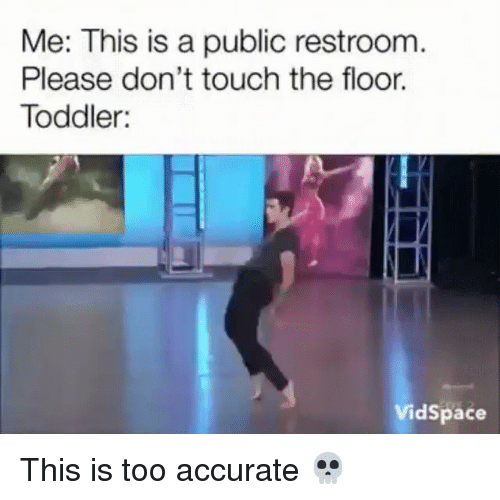 Girl Memes, Touch, and Public: Me: This is a public restroom  Please don't touch the floor.  Toddler:  VidSpace This is too accurate 💀