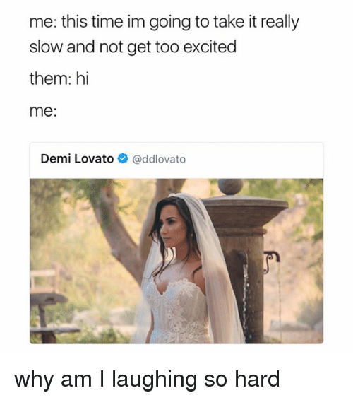 Demi Lovato, Time, and Girl Memes: me: this time im going to take it really  slow and not get too excited  them: hi  me:  Demi Lovato @ddlovato why am I laughing so hard
