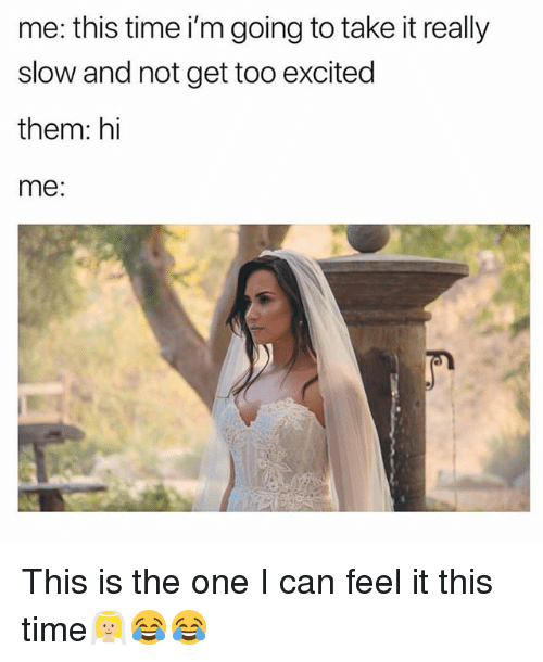 Funny, Time, and Can: me: this time i'm going to take it really  slow and not get too excited  them: hi  me: This is the one I can feel it this time👰🏼😂😂