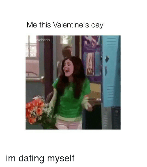 Dating, Valentine's Day, and Girl Memes: Me this Valentine's day  sicbitch im dating myself