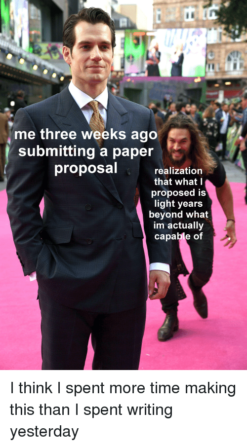 Time, Gradschool, and Light: me three weeks ago  submitting a paper  proposal  realization  that what l  proposed is  light years  beyond what  im actuallv  capable of I think I spent more time making this than I spent writing yesterday