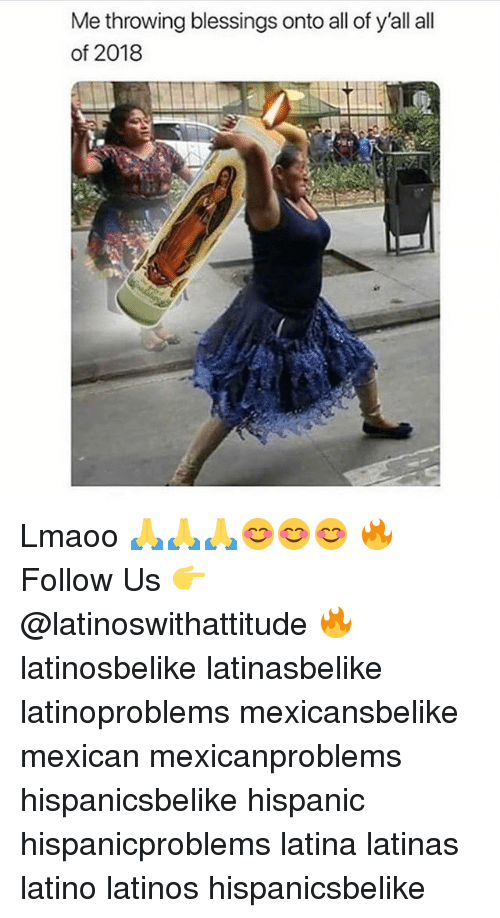 Latinos, Memes, and Mexican: Me throwing blessings onto all of y'all all  of 2018 Lmaoo 🙏🙏🙏😊😊😊 🔥 Follow Us 👉 @latinoswithattitude 🔥 latinosbelike latinasbelike latinoproblems mexicansbelike mexican mexicanproblems hispanicsbelike hispanic hispanicproblems latina latinas latino latinos hispanicsbelike
