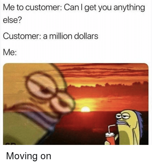 Can, You, and Customer: Me to customer: Can I get you anything  else?  Customer: a million dollars  Me: Moving on