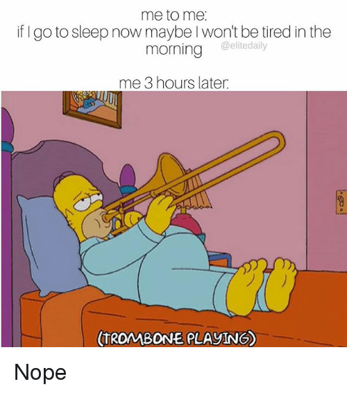 Go to Sleep, Memes, and Nope: me to me  if go to sleep now maybe won't be tired in the  morning elite daily  me 3 hours later  TROMBONE PLAYINGO Nope