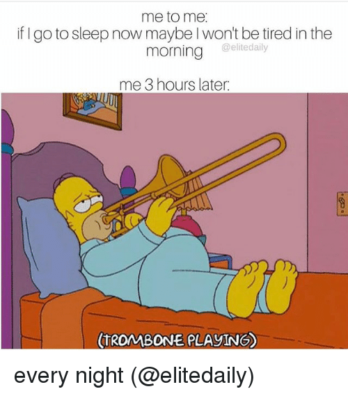 Go to Sleep, Memes, and Sleep: me to me.  if go to sleep now maybe won't be tired in the  @elitedaily  morning  me 3 hours later:  TROMBONE PLAYING) every night (@elitedaily)