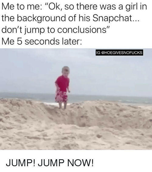"Snapchat, Girl, and Girl Memes: Me to me: ""Ok, so there was a girl in  the background of his Snapchat  don't jump to conclusions""  Me 5 seconds later:  IG @HOEGIVESNOFUCKS JUMP! JUMP NOW!"