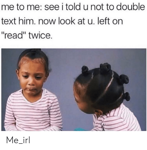 "Text, Irl, and Me IRL: me to me: see i told u not to double  text him. now look at u. left on  ""read"" twice. Me_irl"