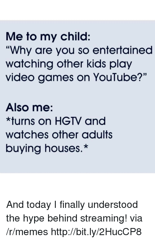 """Hype, Memes, and Video Games: Me to my child:  """"Why are you so entertained  watching other kids play  video games on YouTube?'""""  Also me:  *turns on HGTV and  watches other adults  buying houses.* And today I finally understood the hype behind streaming! via /r/memes http://bit.ly/2HucCP8"""