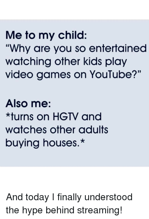 """Hype, Video Games, and youtube.com: Me to my child:  """"Why are you so entertained  watching other kids play  video games on YouTube?'""""  Also me:  *turns on HGTV and  watches other adults  buying houses.* And today I finally understood the hype behind streaming!"""
