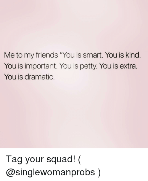 "Friends, Petty, and Squad: Me to my friends ""You is smart. You is kind  You is important. You is petty. You is extra.  You is dramatic. Tag your squad! ( @singlewomanprobs )"