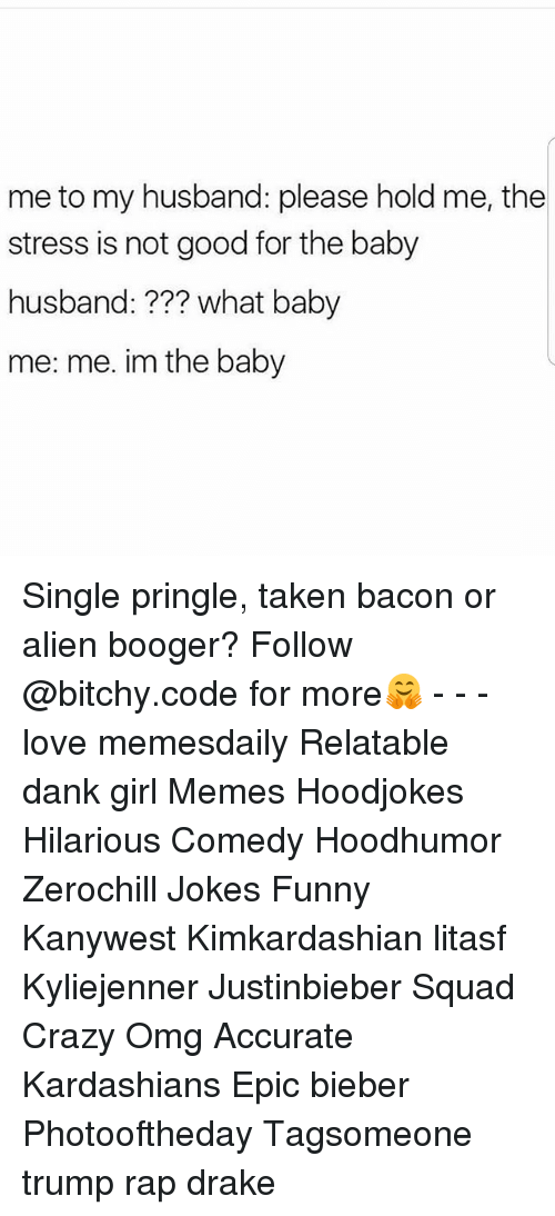 Crazy, Dank, and Drake: me to my husband: please hold me, the  stress is not good for the baby  husband:??? what baby  me: me. im the baby Single pringle, taken bacon or alien booger? Follow @bitchy.code for more🤗 - - - love memesdaily Relatable dank girl Memes Hoodjokes Hilarious Comedy Hoodhumor Zerochill Jokes Funny Kanywest Kimkardashian litasf Kyliejenner Justinbieber Squad Crazy Omg Accurate Kardashians Epic bieber Photooftheday Tagsomeone trump rap drake