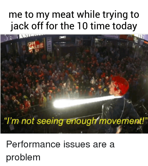 """Time, Today, and Dank Memes: me to my meat while trying to  jack off for the 10 time today  OH  """"I'm not seeing enough movement!"""""""