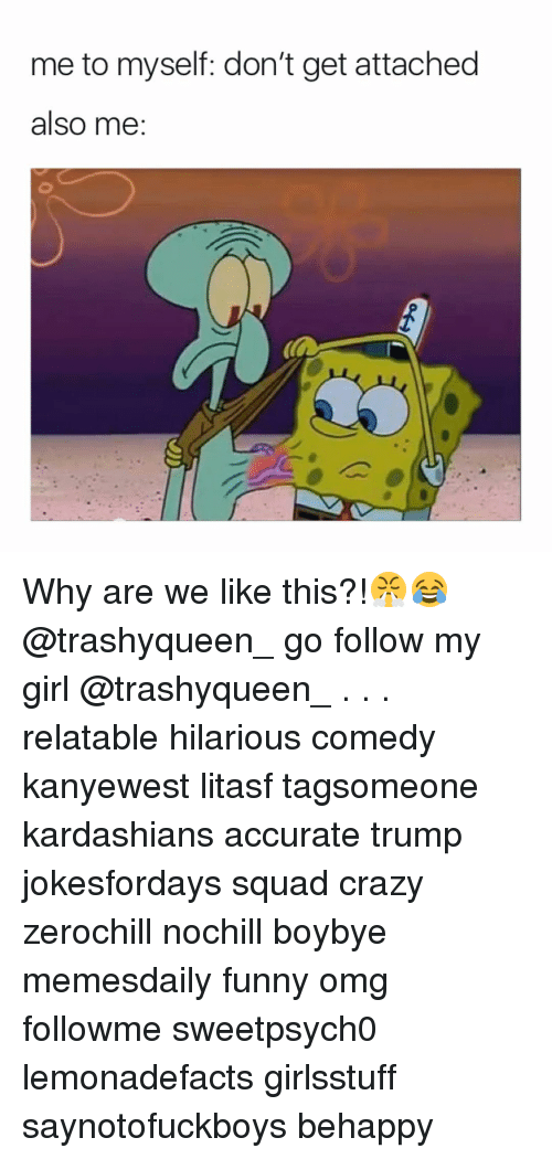 Memes, 🤖, and My Girl: me to myself: don't get attached  also me: Why are we like this?!😤😂 @trashyqueen_ go follow my girl @trashyqueen_ . . . relatable hilarious comedy kanyewest litasf tagsomeone kardashians accurate trump jokesfordays squad crazy zerochill nochill boybye memesdaily funny omg followme sweetpsych0 lemonadefacts girlsstuff saynotofuckboys behappy