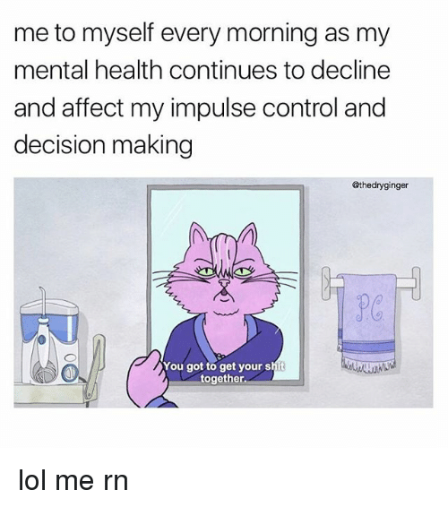 Lol, Memes, and Shit: me to myself every morning as my  mental health continues to decline  and affect my impulse control and  decision making  @thedryginger  You got to get your shit  together. lol me rn