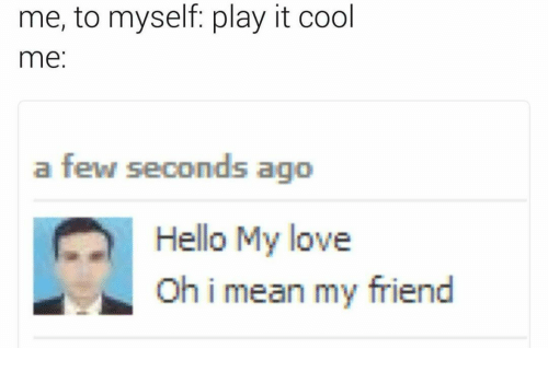 Hello, Love, and Cool: me, to myself: play it cool  me:  a few seconds ago  Hello My love  Oh i mean my friend
