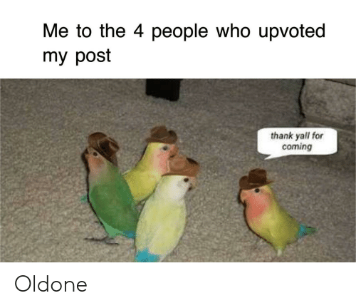 Who, Post, and For: Me to the 4 people who upvoted  my post  thank yall for  coming Oldone